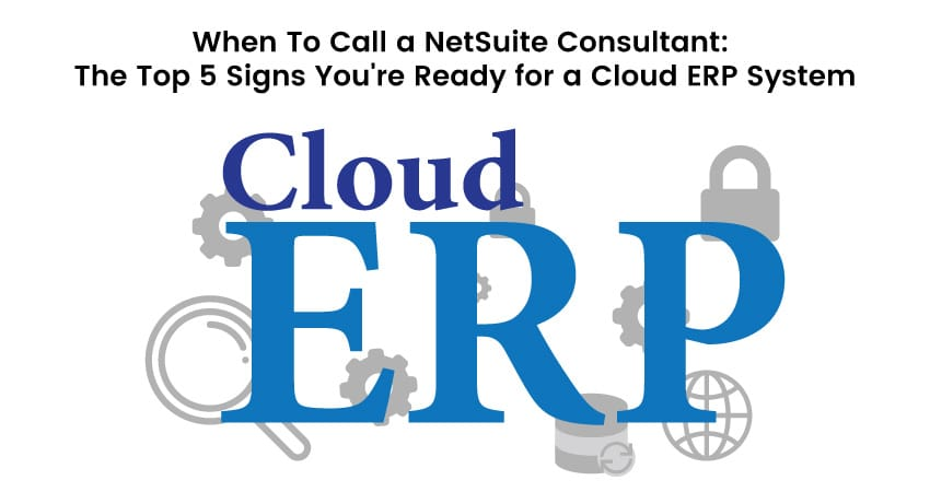 When to Call a NetSuite Consultant: The Top 5 Signs You're Ready for a Cloud ERP System